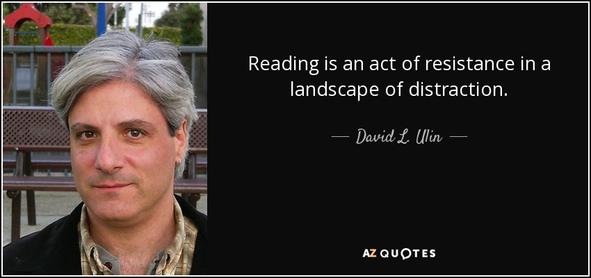 Reading is an act of resistance in a landscape of distraction. - David L. Ulin