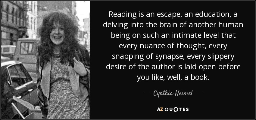 Reading is an escape, an education, a delving into the brain of another human being on such an intimate level that every nuance of thought, every snapping of synapse, every slippery desire of the author is laid open before you like, well, a book. - Cynthia Heimel