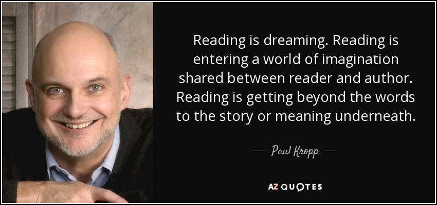Reading is dreaming. Reading is entering a world of imagination shared between reader and author. Reading is getting beyond the words to the story or meaning underneath. - Paul Kropp