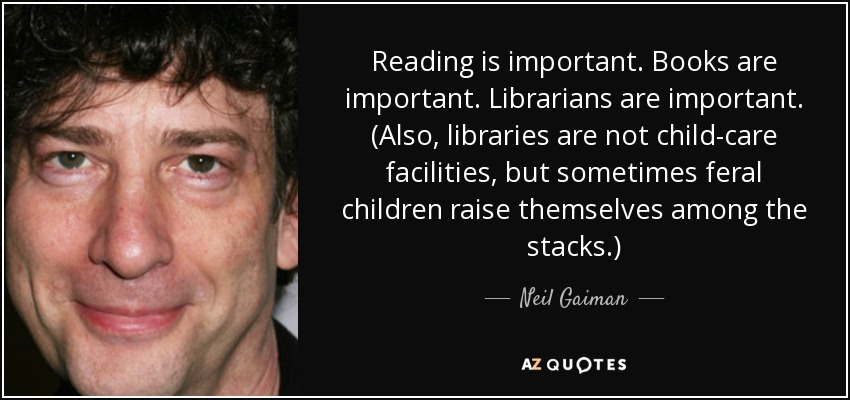 Reading is important. Books are important. Librarians are important. (Also, libraries are not child-care facilities, but sometimes feral children raise themselves among the stacks.) - Neil Gaiman