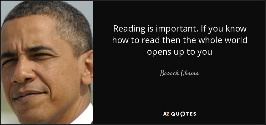 Reading is important. If you know how to read then the whole world opens up to you - Barack Obama