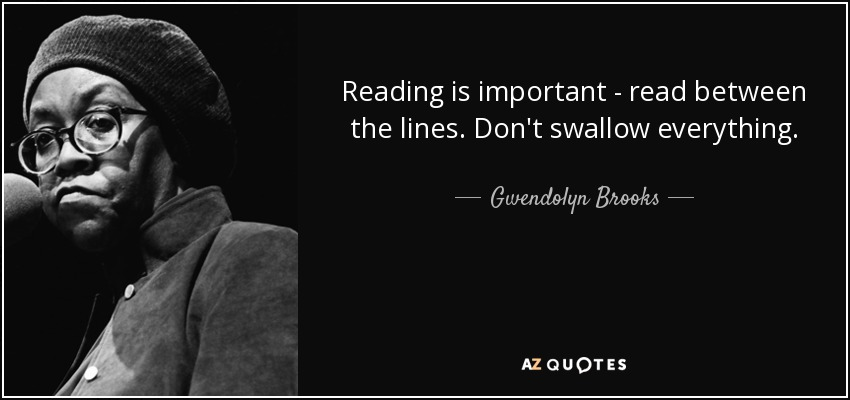 Reading is important - read between the lines. Don't swallow everything. - Gwendolyn Brooks