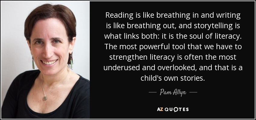 Reading is like breathing in and writing is like breathing out, and storytelling is what links both: it is the soul of literacy. The most powerful tool that we have to strengthen literacy is often the most underused and overlooked, and that is a child's own stories. - Pam Allyn