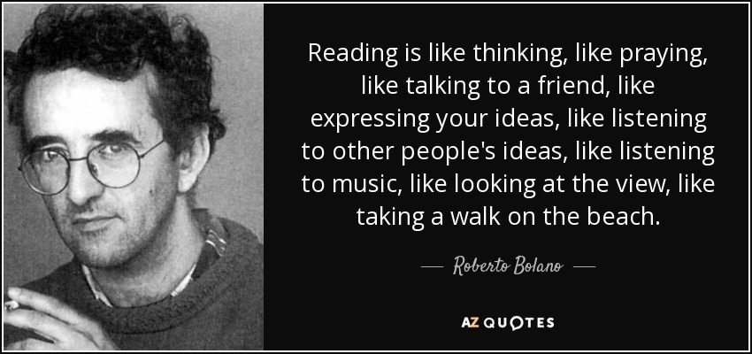 Reading is like thinking, like praying, like talking to a friend, like expressing your ideas, like listening to other people's ideas, like listening to music, like looking at the view, like taking a walk on the beach. - Roberto Bolano