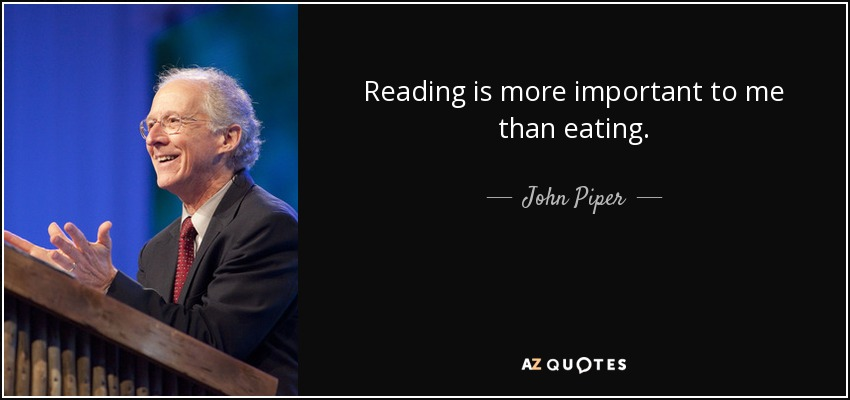 Reading is more important to me than eating. - John Piper