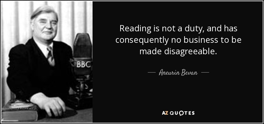 Reading is not a duty, and has consequently no business to be made disagreeable. - Aneurin Bevan