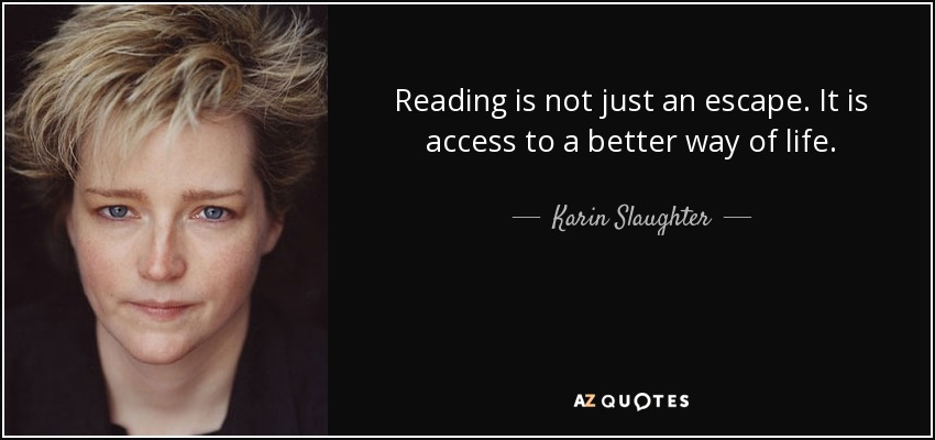 Reading is not just an escape. It is access to a better way of life. - Karin Slaughter