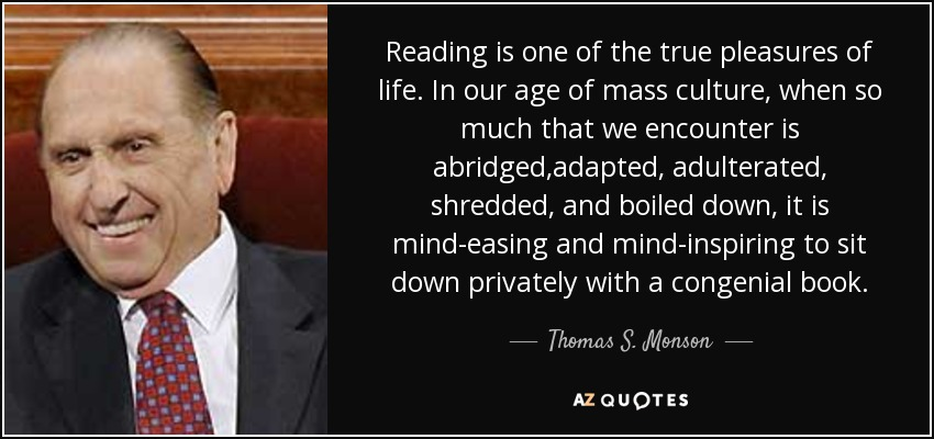 Reading is one of the true pleasures of life. In our age of mass culture, when so much that we encounter is abridged,adapted, adulterated, shredded, and boiled down, it is mind-easing and mind-inspiring to sit down privately with a congenial book. - Thomas S. Monson