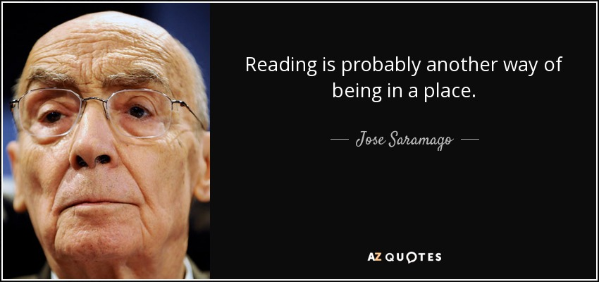 Reading is probably another way of being in a place. - Jose Saramago