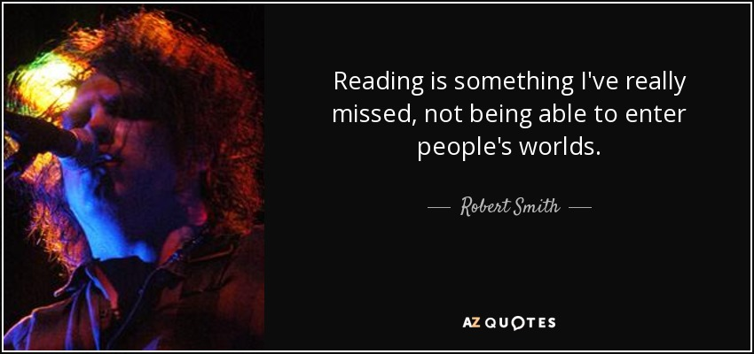 Reading is something I've really missed, not being able to enter people's worlds. - Robert Smith