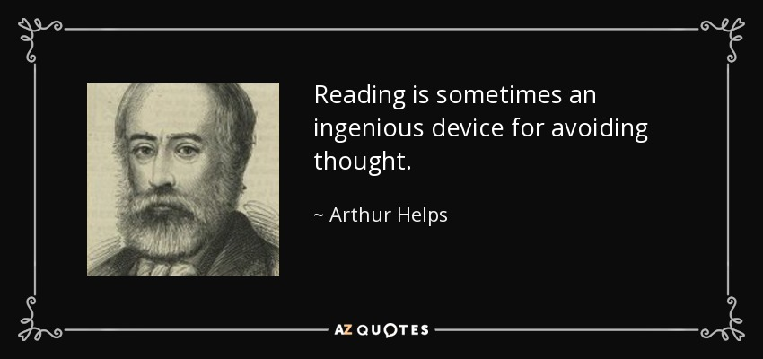 Reading is sometimes an ingenious device for avoiding thought. - Arthur Helps