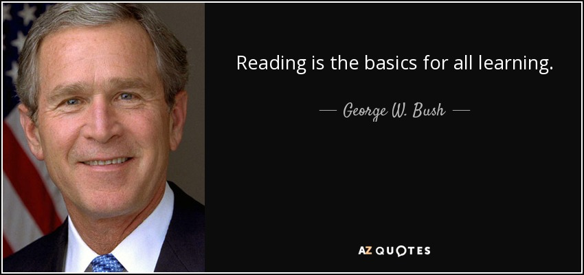 Reading is the basics for all learning. - George W. Bush