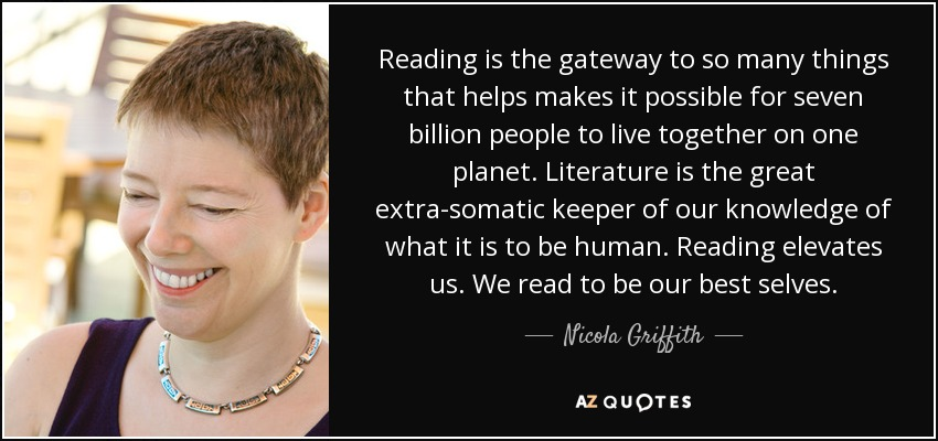 Reading is the gateway to so many things that helps makes it possible for seven billion people to live together on one planet. Literature is the great extra-somatic keeper of our knowledge of what it is to be human. Reading elevates us. We read to be our best selves. - Nicola Griffith