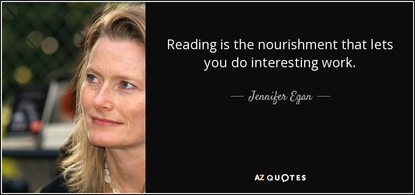 Reading is the nourishment that lets you do interesting work. - Jennifer Egan