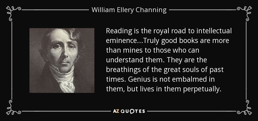 Reading is the royal road to intellectual eminence...Truly good books are more than mines to those who can understand them. They are the breathings of the great souls of past times. Genius is not embalmed in them, but lives in them perpetually. - William Ellery Channing