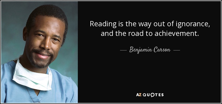 Reading is the way out of ignorance, and the road to achievement. - Benjamin Carson