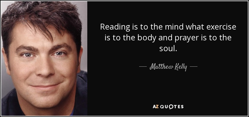 Reading is to the mind what exercise is to the body and prayer is to the soul. - Matthew Kelly