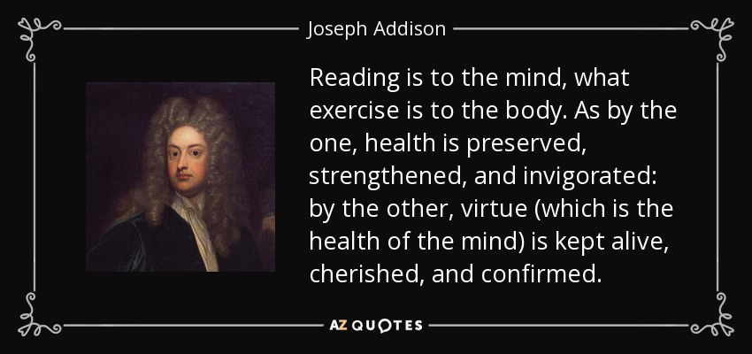 Reading is to the mind, what exercise is to the body. As by the one, health is preserved, strengthened, and invigorated: by the other, virtue (which is the health of the mind) is kept alive, cherished, and confirmed. - Joseph Addison