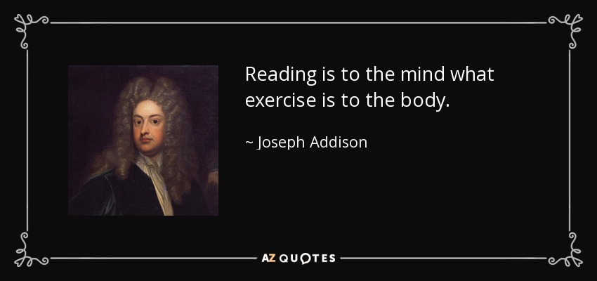 Reading is to the mind what exercise is to the body. - Joseph Addison
