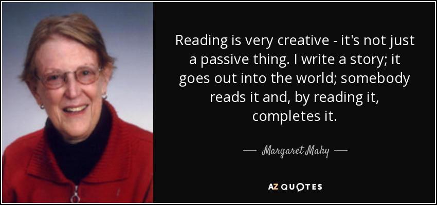 Reading is very creative - it's not just a passive thing. I write a story; it goes out into the world; somebody reads it and, by reading it, completes it. - Margaret Mahy