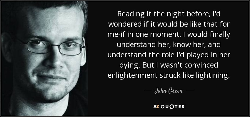 Reading it the night before, I'd wondered if it would be like that for me-if in one moment, I would finally understand her, know her, and understand the role I'd played in her dying. But I wasn't convinced enlightenment struck like lightining. - John Green