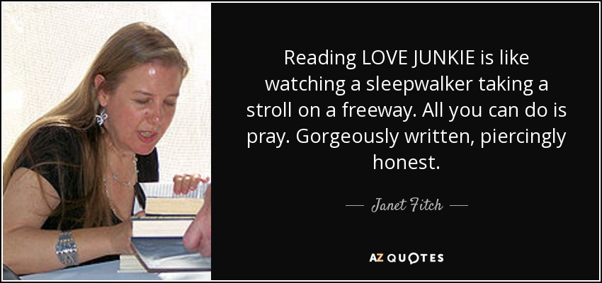 Reading LOVE JUNKIE is like watching a sleepwalker taking a stroll on a freeway. All you can do is pray. Gorgeously written, piercingly honest. - Janet Fitch