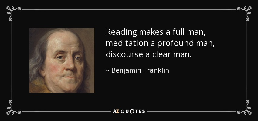 Reading makes a full man, meditation a profound man, discourse a clear man. - Benjamin Franklin