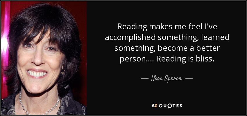 Reading makes me feel I've accomplished something, learned something, become a better person. ... Reading is bliss. - Nora Ephron