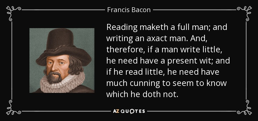 Reading maketh a full man; and writing an axact man. And, therefore, if a man write little, he need have a present wit; and if he read little, he need have much cunning to seem to know which he doth not. - Francis Bacon