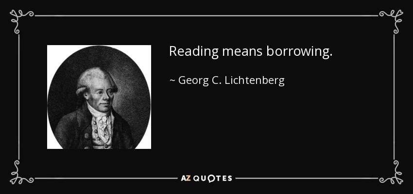 Reading means borrowing. - Georg C. Lichtenberg