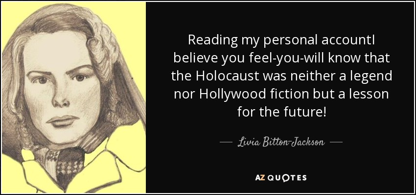 Reading my personal accountI believe you feel-you-will know that the Holocaust was neither a legend nor Hollywood fiction but a lesson for the future! - Livia Bitton-Jackson