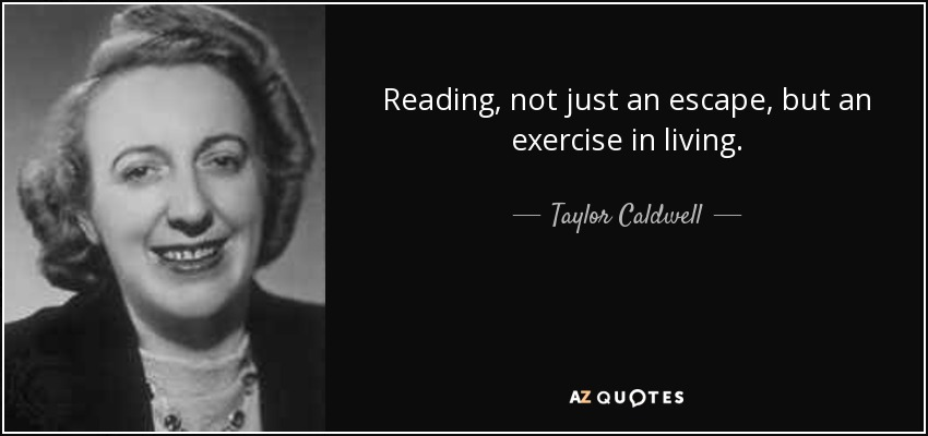 Reading, not just an escape, but an exercise in living. - Taylor Caldwell