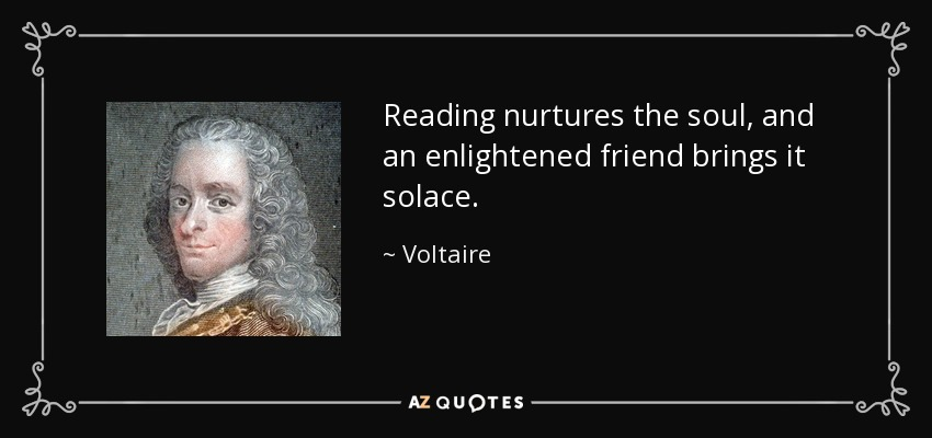 Reading nurtures the soul, and an enlightened friend brings it solace. - Voltaire