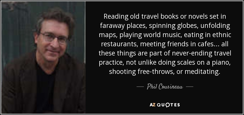Reading old travel books or novels set in faraway places, spinning globes, unfolding maps, playing world music, eating in ethnic restaurants, meeting friends in cafes . . . all these things are part of never-ending travel practice, not unlike doing scales on a piano, shooting free-throws, or meditating. - Phil Cousineau