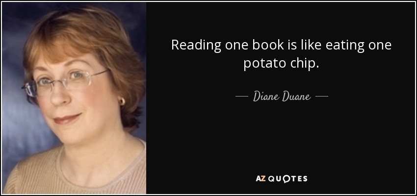Reading one book is like eating one potato chip. - Diane Duane