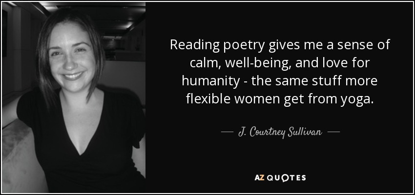 Reading poetry gives me a sense of calm, well-being, and love for humanity - the same stuff more flexible women get from yoga. - J. Courtney Sullivan