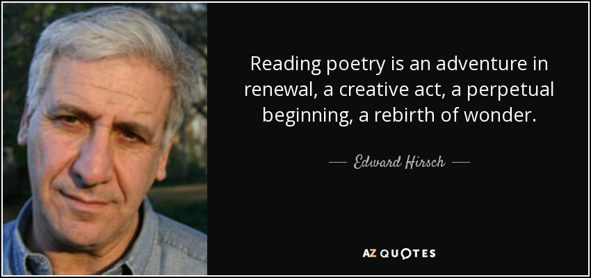 Reading poetry is an adventure in renewal, a creative act, a perpetual beginning, a rebirth of wonder. - Edward Hirsch
