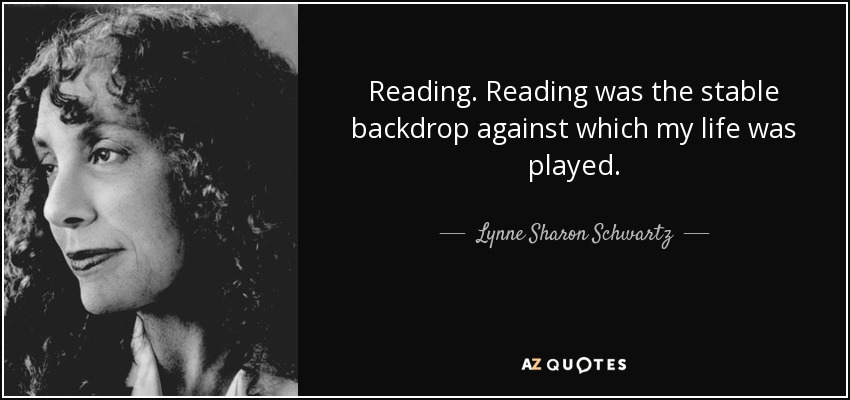 Reading. Reading was the stable backdrop against which my life was played. - Lynne Sharon Schwartz