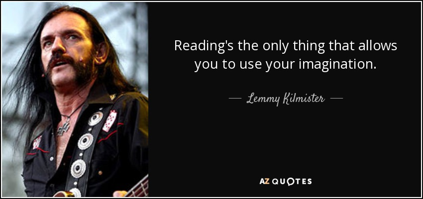 Lemmy Kilmister quote: Reading's the only thing that ...