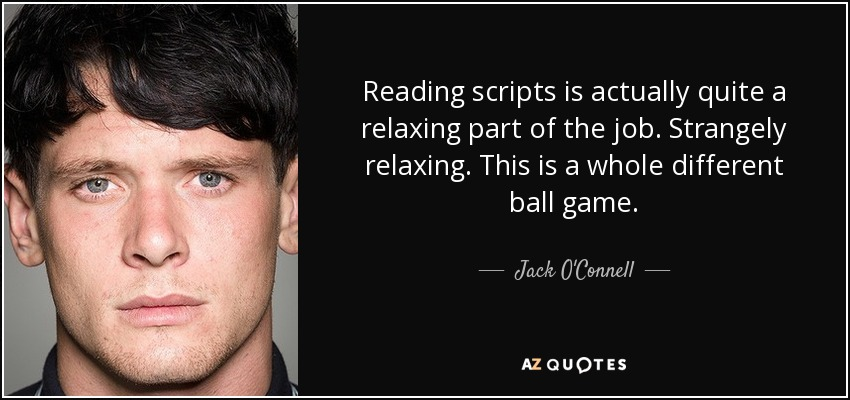 Reading scripts is actually quite a relaxing part of the job. Strangely relaxing. This is a whole different ball game. - Jack O'Connell