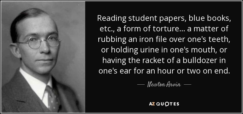 Reading student papers, blue books, etc., a form of torture ... a matter of rubbing an iron file over one's teeth, or holding urine in one's mouth, or having the racket of a bulldozer in one's ear for an hour or two on end. - Newton Arvin