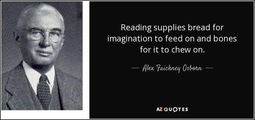 Reading supplies bread for imagination to feed on and bones for it to chew on. - Alex Faickney Osborn