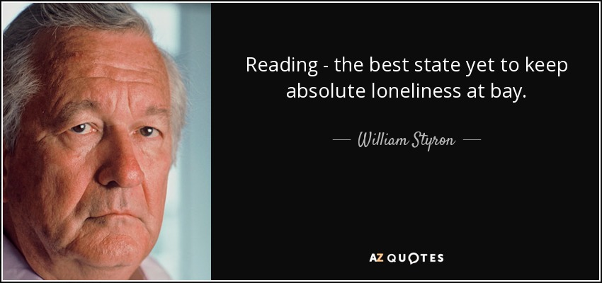 Reading - the best state yet to keep absolute loneliness at bay. - William Styron