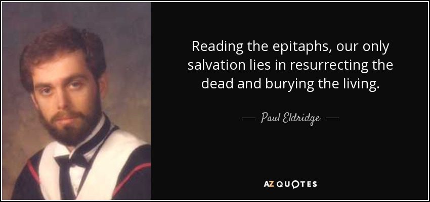 Reading the epitaphs, our only salvation lies in resurrecting the dead and burying the living. - Paul Eldridge