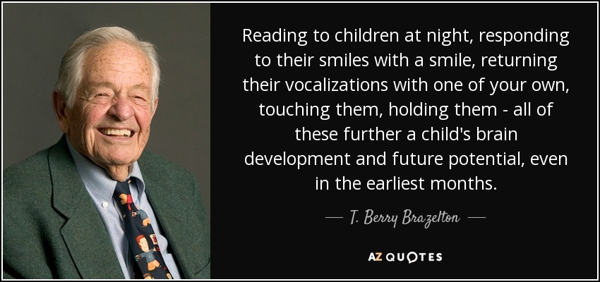 Reading to children at night, responding to their smiles with a smile, returning their vocalizations with one of your own, touching them, holding them - all of these further a child's brain development and future potential, even in the earliest months. - T. Berry Brazelton