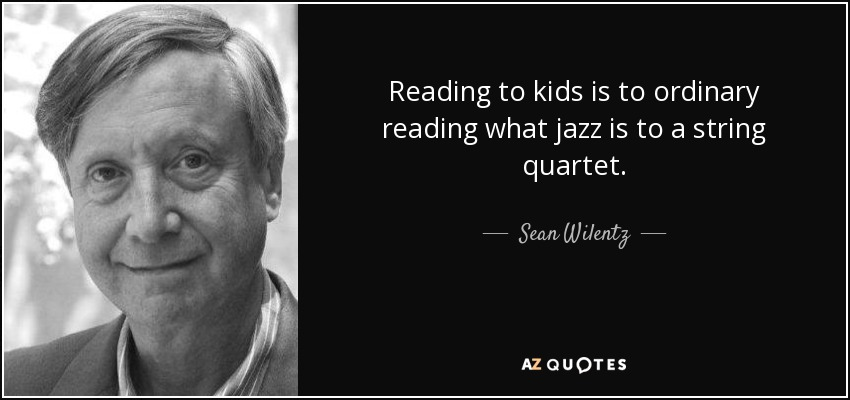 Reading to kids is to ordinary reading what jazz is to a string quartet. - Sean Wilentz