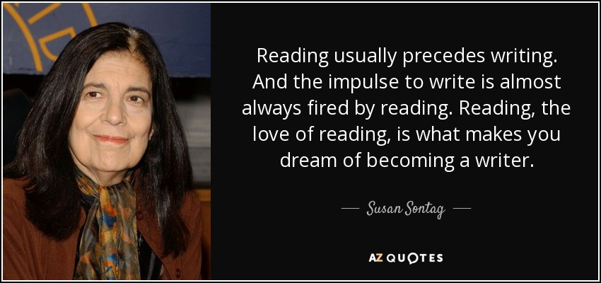Reading usually precedes writing. And the impulse to write is almost always fired by reading. Reading, the love of reading, is what makes you dream of becoming a writer. - Susan Sontag