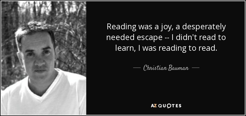 Reading was a joy, a desperately needed escape -- I didn't read to learn, I was reading to read. - Christian Bauman