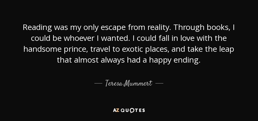 Reading was my only escape from reality. Through books, I could be whoever I wanted. I could fall in love with the handsome prince, travel to exotic places, and take the leap that almost always had a happy ending. - Teresa Mummert