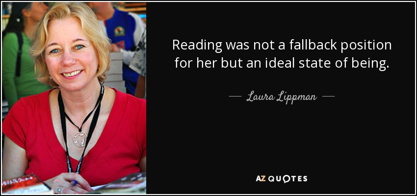 Reading was not a fallback position for her but an ideal state of being. - Laura Lippman